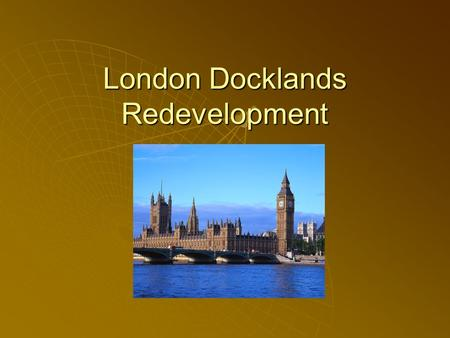 London Docklands Redevelopment. What was it like ?  In the 19 th Century – one of the busiest ports in the world – it was flourishing !  By the 1950s.