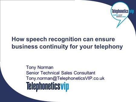 Copyright 2006 © Telephonetics VIP Ltd How speech recognition can ensure business continuity for your telephony Tony Norman Senior Technical Sales Consultant.