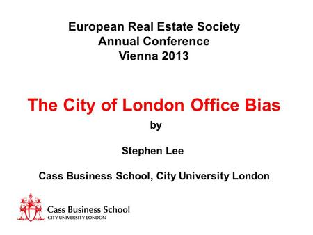 European Real Estate Society Annual Conference Vienna 2013 The City of London Office Bias by Stephen Lee Cass Business School, City University London.