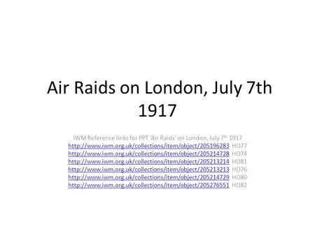 Air Raids on London, July 7th 1917 IWM Reference links for PPT 'Air Raids' on London, July 7 th 1917