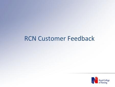 RCN Customer Feedback. Department/BoardNumber of Complaints Number of complaints per 10,000 members RCN Scotland82.0 RCN Wales31.3 RCN Northern Ireland53.6.