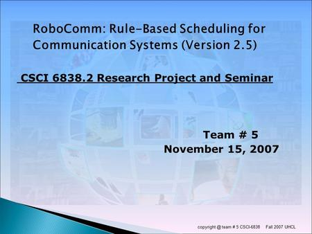 team # 5 CSCI-6838 Fall 2007 UHCL RoboComm: Rule-Based Scheduling for Communication Systems (Version 2.5) CSCI 6838.2 Research Project and.