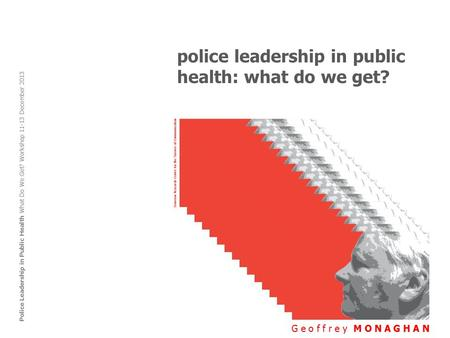 Police leadership in public health: what do we get? G e o f f r e y M O N A G H A N Police Leadership in Public Health What Do We Get? Workshop 11-13 December.