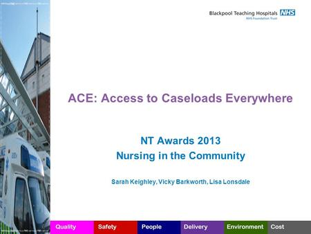 ACE: Access to Caseloads Everywhere NT Awards 2013 Nursing in the Community Sarah Keighley, Vicky Barkworth, Lisa Lonsdale.