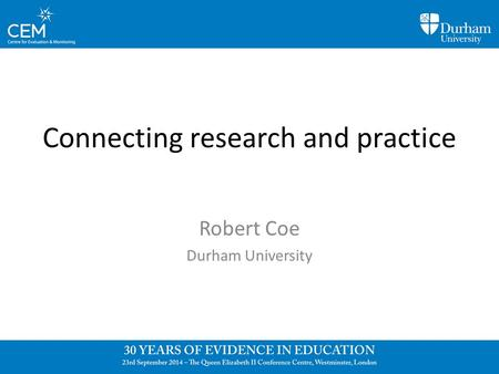 Connecting research and practice Robert Coe Durham University.
