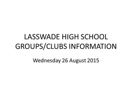 LASSWADE HIGH SCHOOL GROUPS/CLUBS INFORMATION Wednesday 26 August 2015.