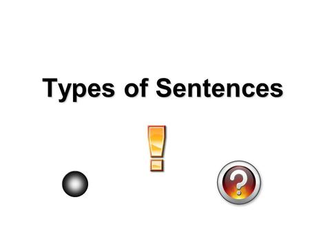Types of Sentences. DeclarativeDeclarative – a sentence that makes a statement or gives information and ends with a period. The New York Yankees is my.