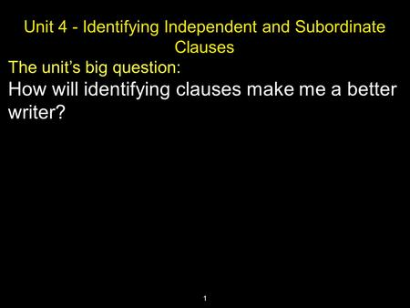 1 Unit 4 - Identifying Independent and Subordinate Clauses The unit's big question: How will identifying clauses make me a better writer?