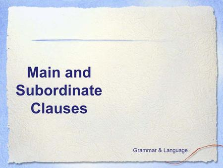 Main and Subordinate Clauses Grammar & Language. Goal: I understand the difference between main and subordinate clauses.  I don't know much about this.