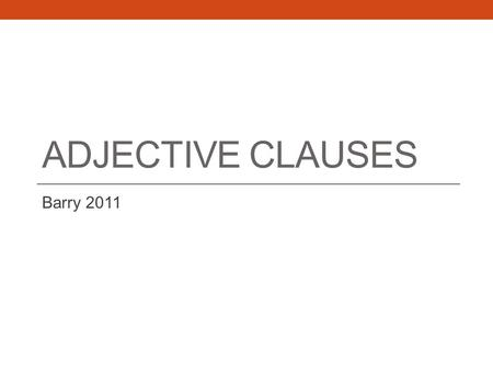 ADJECTIVE CLAUSES Barry 2011. Review What is a phrase?  A phrase is a group of related words that functions as a single part of speech and that does.