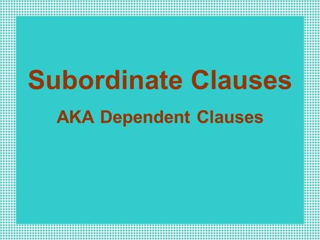 Subordinate Clauses AKA Dependent Clauses Independent Clause an independent clause presents a complete thought and can stand alone as a sentence.