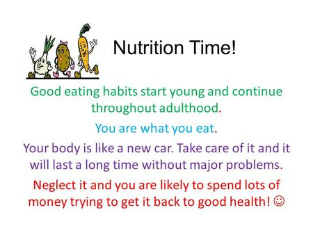 Nutrition Time! Good eating habits start young and continue throughout adulthood. You are what you eat. Your body is like a new car. Take care of it and.