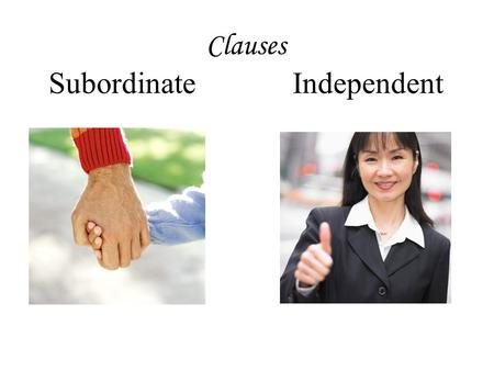 Clauses Subordinate Independent. Remember that a CLAUSE is: A group of words in a sentence that contains BOTH a SUBJECT and a PREDICATE.