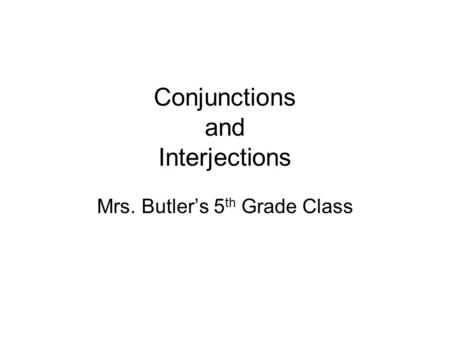 Conjunctions and Interjections Mrs. Butler's 5 th Grade Class.