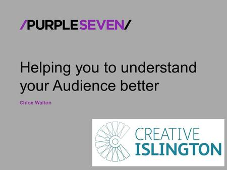 © Purple Seven 2014 CONFIDENTIAL Helping you to understand your Audience better Chloe Walton.