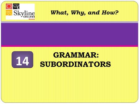 GRAMMAR: SUBORDINATORS What, Why, and How? 14. Subordinators What are they? Like coordinators (for, and, nor, but, or, yet, so), subordinators (see chart.