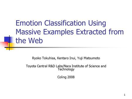1 Emotion Classification Using Massive Examples Extracted from the Web Ryoko Tokuhisa, Kentaro Inui, Yuji Matsumoto Toyota Central R&D Labs/Nara Institute.