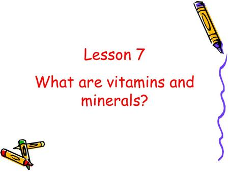 Lesson 7 What are vitamins and minerals?. Your body needs small amounts of vitamins and minerals so it can function properly. What are vitamins and minerals??
