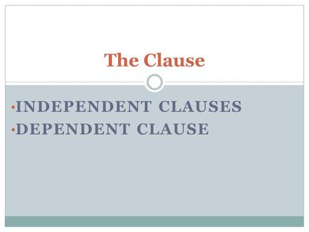 INDEPENDENT CLAUSES DEPENDENT CLAUSE The Clause. All Clauses Group of related words Contains a verb and its subject Used as part of a sentence.