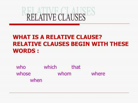 WHAT IS A RELATIVE CLAUSE? RELATIVE CLAUSES BEGIN WITH THESE WORDS : whowhich that whosewhom where when.