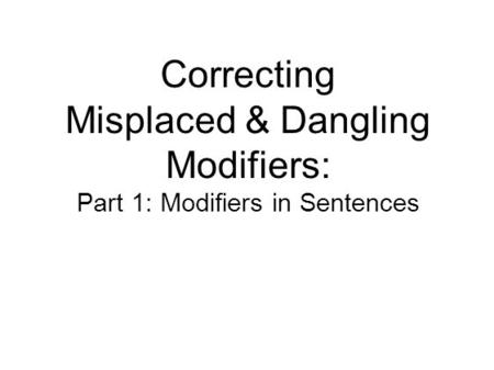 Correcting Misplaced & Dangling Modifiers: Part 1: Modifiers in Sentences.