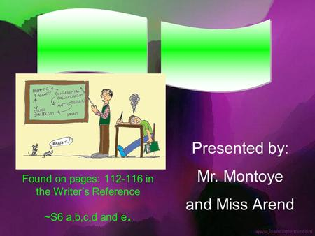 Found on pages: 112-116 in the Writer's Reference ~S6 a,b,c,d and e. Presented by: Mr. Montoye and Miss Arend.