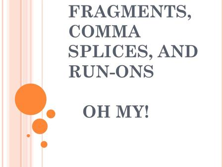 FRAGMENTS, COMMA SPLICES, AND RUN-ONS OH MY!. WHAT IS A FRAGMENT? A fragment is a group of words that is punctuated as a sentence but is not a sentence.