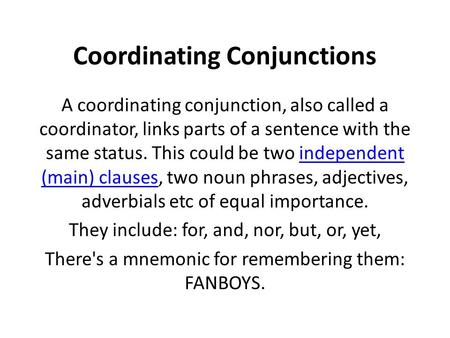 Coordinating Conjunctions A coordinating conjunction, also called a coordinator, links parts of a sentence with the same status. This could be two independent.