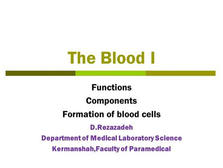 The Blood I Functions Components Formation of blood cells D.Rezazadeh Department of Medical Laboratory Science Kermanshah,Faculty of Paramedical.