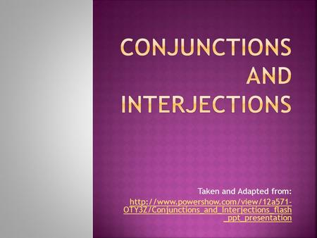 Taken and Adapted from:  OTY3Z/Conjunctions_and_Interjections_flash _ppt_presentation.
