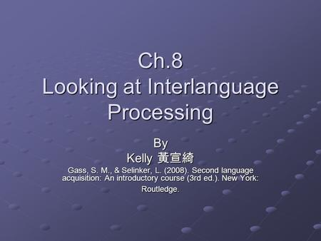 Ch.8 Looking at Interlanguage Processing By Kelly 黃宣綺 Gass, S. M., & Selinker, L. (2008). Second language acquisition: An introductory course (3rd ed.).