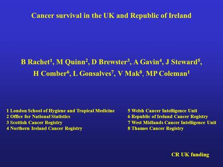 Cancer survival in the UK and Republic of Ireland B Rachet 1, M Quinn 2, D Brewster 3, A Gavin 4, J Steward 5, H Comber 6, L Gonsalves 7, V Mak 8, MP Coleman.