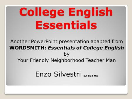 College English Essentials Another PowerPoint presentation adapted from WORDSMITH: Essentials of College English by Your Friendly Neighborhood Teacher.