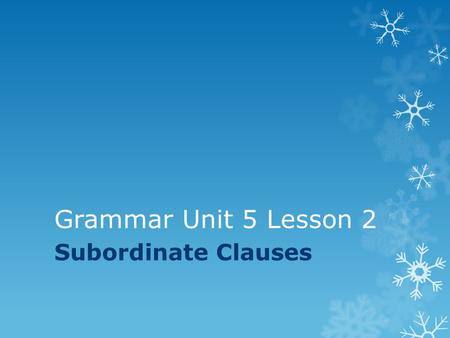 Grammar Unit 5 Lesson 2 Subordinate Clauses.  A subordinate clause, also called a dependent clause, has a subject and a predicate but does not express.
