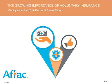 THE GROWING IMPORTANCE OF VOLUNTARY INSURANCE Findings from the 2014 Aflac WorkForces Report Z140351 4/14.