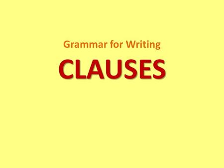CLAUSES Grammar for Writing CLAUSES. DEFINITION Clause is a group of related words that contains at least one subject and one verb and is used as a sentence.