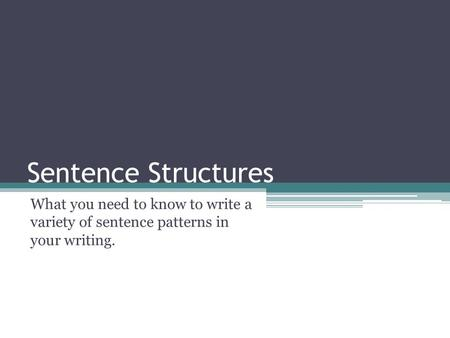 Sentence Structures What you need to know to write a variety of sentence patterns in your writing.
