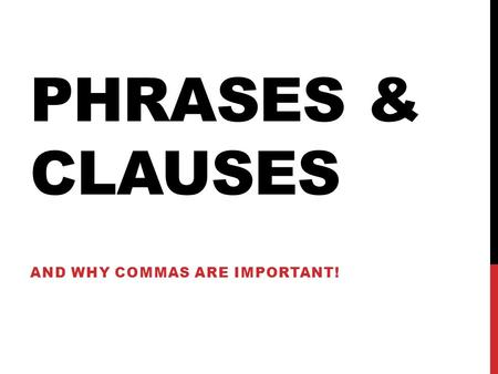 "PHRASES & CLAUSES AND WHY COMMAS ARE IMPORTANT!. WORD CLASSES Every word in the English language belongs to a ""class"". It will be one of the following:"