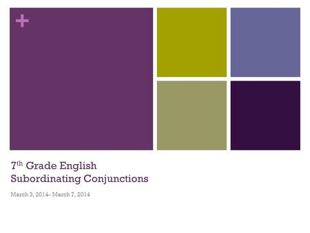 + 7 th Grade English Subordinating Conjunctions March 3, 2014- March 7, 2014.