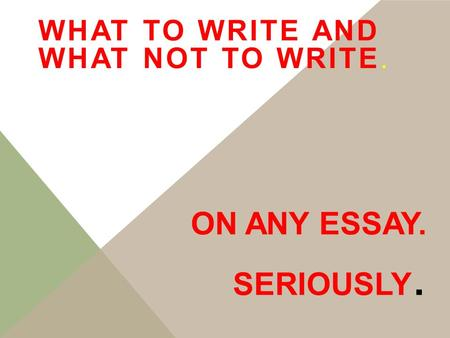 ON ANY ESSAY. SERIOUSLY. WHAT TO WRITE AND WHAT NOT TO WRITE.
