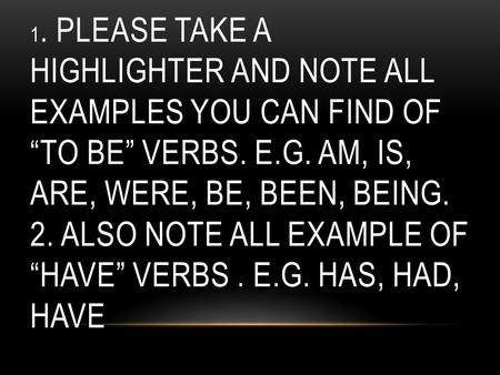 "1. PLEASE TAKE A HIGHLIGHTER AND NOTE ALL EXAMPLES YOU CAN FIND OF ""TO BE"" VERBS. E.G. AM, IS, ARE, WERE, BE, BEEN, BEING. 2. ALSO NOTE ALL EXAMPLE OF."