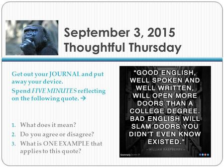 September 3, 2015 Thoughtful Thursday Get out your JOURNAL and put away your device. Spend FIVE MINUTES reflecting on the following quote.  1. What does.
