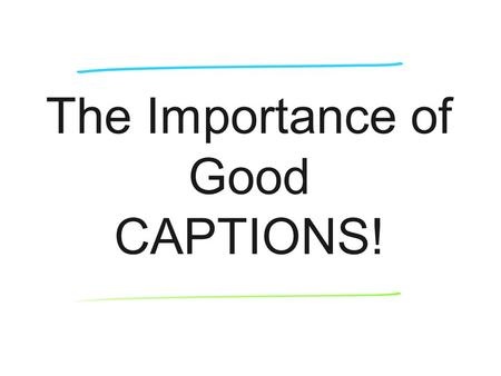The Importance of Good CAPTIONS!. Captions answer 5 Ws & H Complete & accurate reporting Attend activity or event Interview subjects in photo Interview.