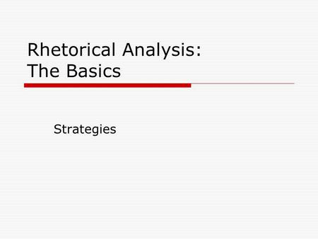 Rhetorical Analysis: The Basics Strategies. Rhetorical Strategy A rhetorical strategy is the specific approach or approaches a writer employs to achieve.