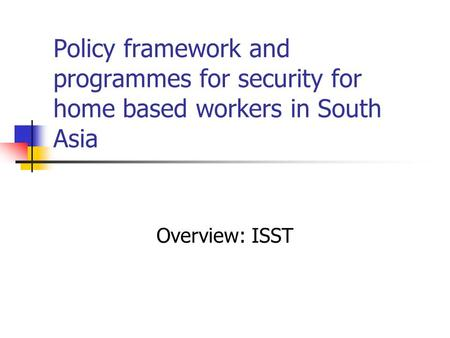 Policy framework and programmes for security for home based workers in South Asia Overview: ISST.