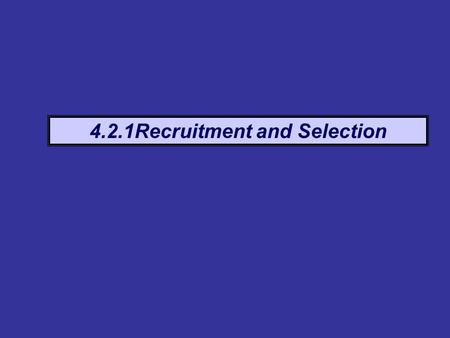 4.2.1Recruitment and Selection. Definition The process of establishing a need for a new employee, the job requirements, the type of person to fit the.