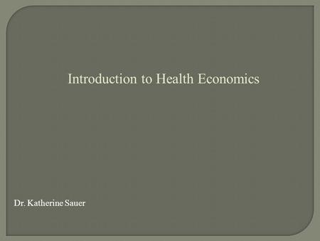 Introduction to Health Economics Dr. Katherine Sauer.