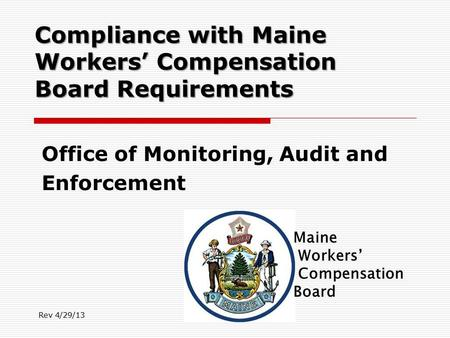Compliance with Maine Workers' Compensation Board Requirements Office of Monitoring, Audit and Enforcement Rev 4/29/13.