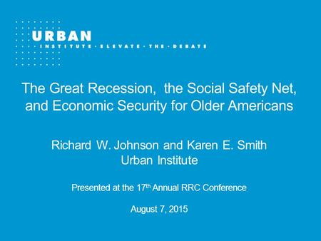 The Great Recession, the Social Safety Net, and Economic Security for Older Americans Richard W. Johnson and Karen E. Smith Urban Institute Presented at.