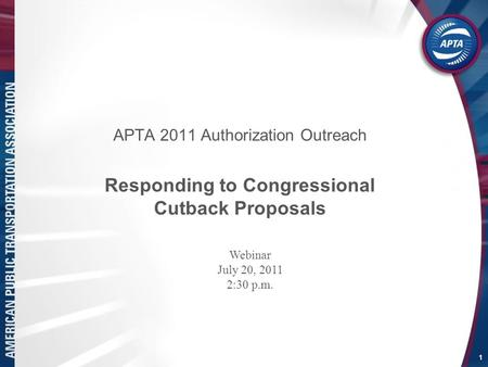 APTA 2011 Authorization Outreach Responding to Congressional Cutback Proposals 1 Webinar July 20, 2011 2:30 p.m.
